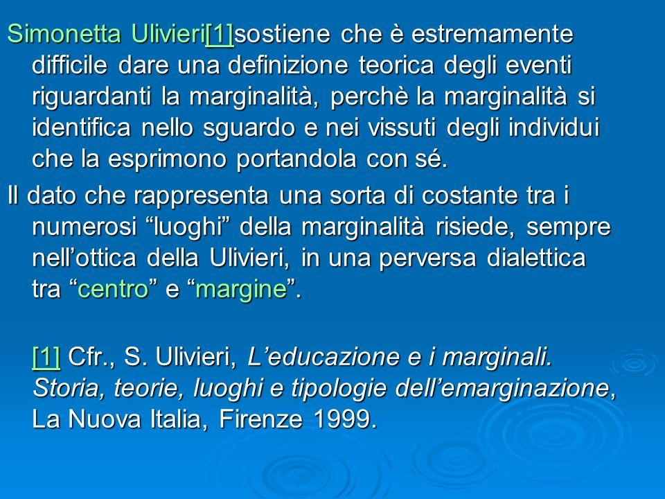 Simonetta Ulivieri[1]sostiene che è estremamente difficile dare una definizione teorica degli eventi riguardanti la marginalità, perchè la marginalità si identifica nello sguardo e nei vissuti degli individui che la esprimono portandola con sé.
